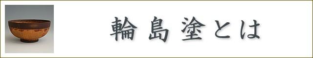 輪島塗とは:伝産法による輪島塗の要件